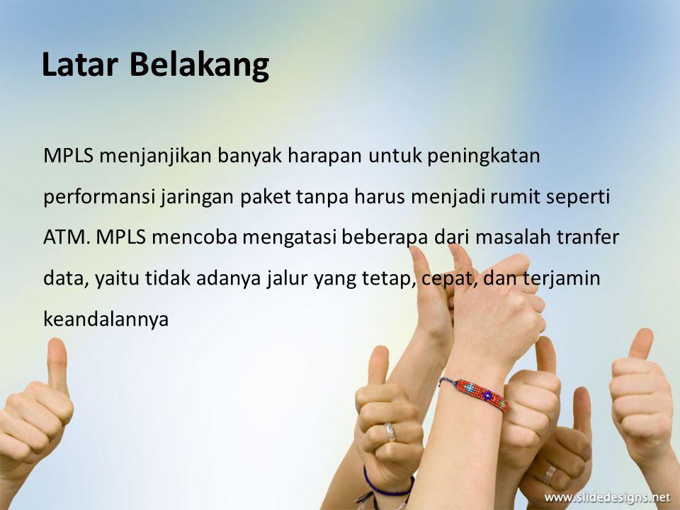 Latar Belakang MPLS menjanjikan banyak harapan untuk peningkatan performansi jaringan paket tanpa harus menjadi rumit seperti ATM. MPLS mencoba mengat