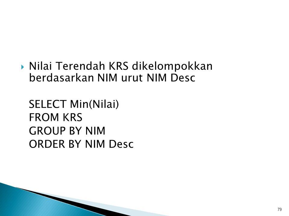  Nilai Terendah KRS dikelompokkan berdasarkan NIM urut NIM Desc SELECT Min(Nilai) FROM KRS GROUP BY NIM ORDER BY NIM Desc 79