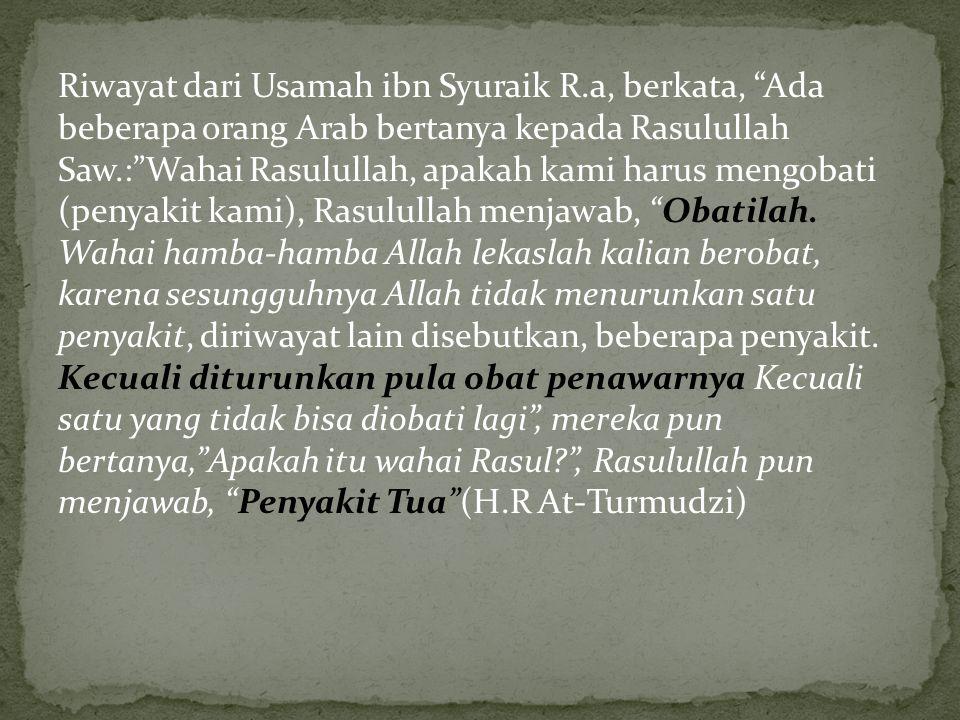 """Riwayat dari Usamah ibn Syuraik R.a, berkata, """"Ada beberapa orang Arab bertanya kepada Rasulullah Saw.:""""Wahai Rasulullah, apakah kami harus mengobati"""