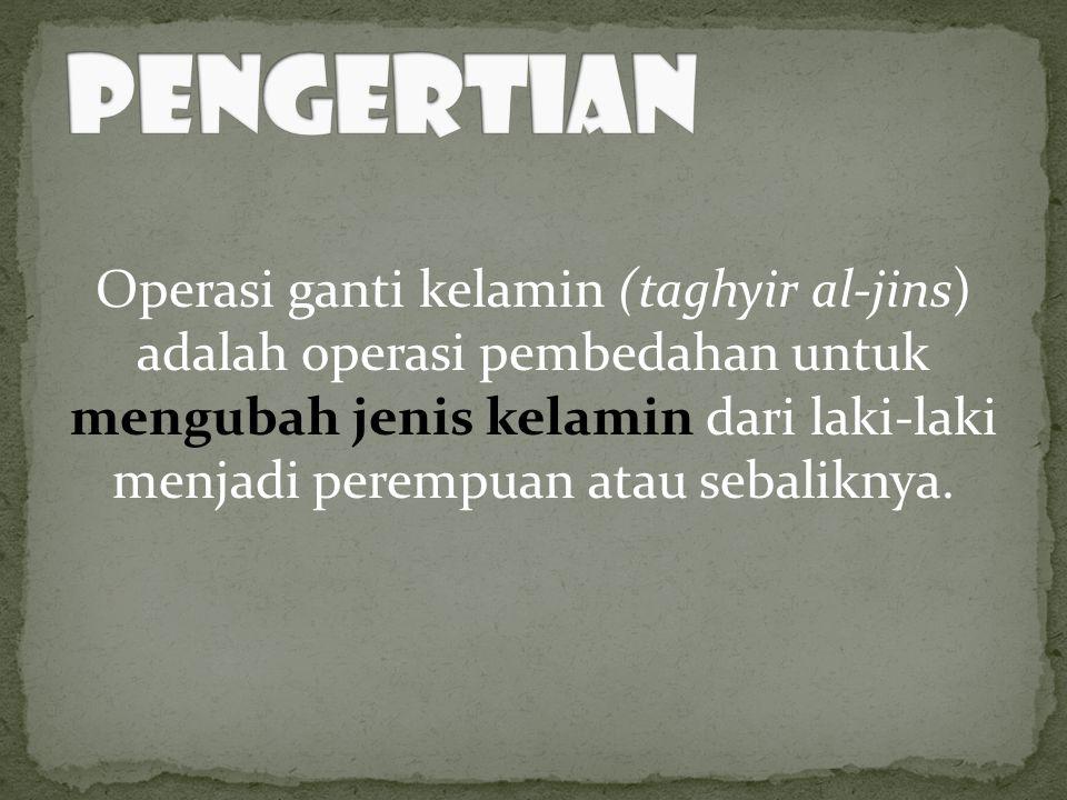 Operasi ganti kelamin (taghyir al-jins) adalah operasi pembedahan untuk mengubah jenis kelamin dari laki-laki menjadi perempuan atau sebaliknya.