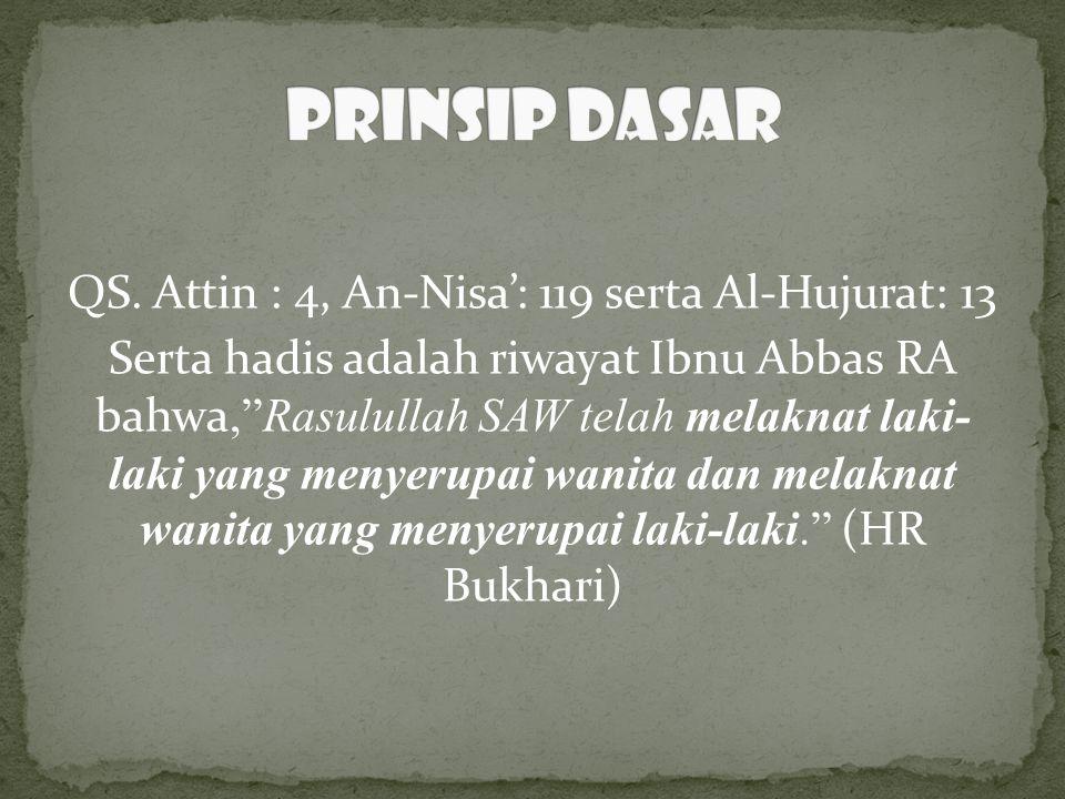 "QS. Attin : 4, An-Nisa': 119 serta Al-Hujurat: 13 Serta hadis adalah riwayat Ibnu Abbas RA bahwa,""Rasulullah SAW telah melaknat laki- laki yang menyer"