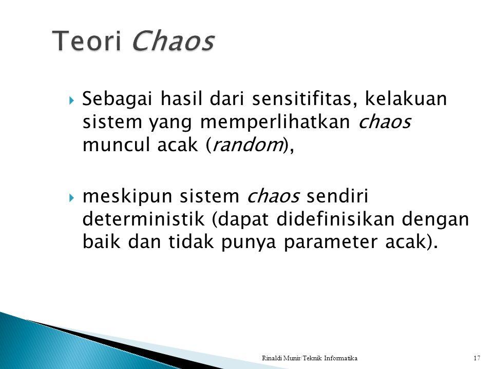  Sebagai hasil dari sensitifitas, kelakuan sistem yang memperlihatkan chaos muncul acak (random),  meskipun sistem chaos sendiri deterministik (dapa