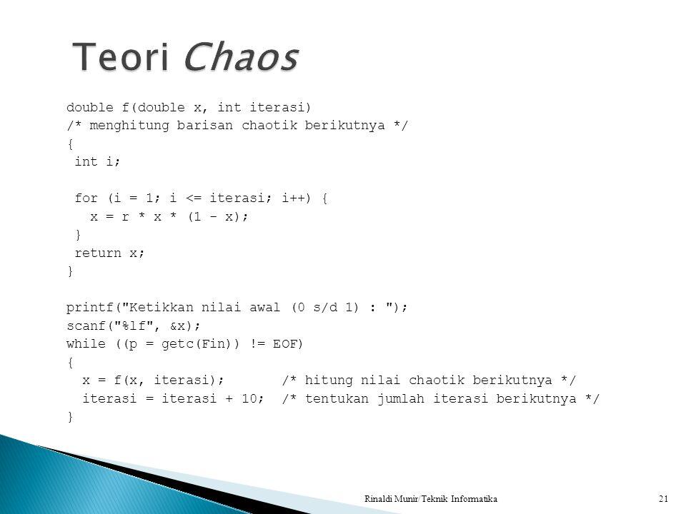 double f(double x, int iterasi) /* menghitung barisan chaotik berikutnya */ { int i; for (i = 1; i <= iterasi; i++) { x = r * x * (1 - x); } return x;
