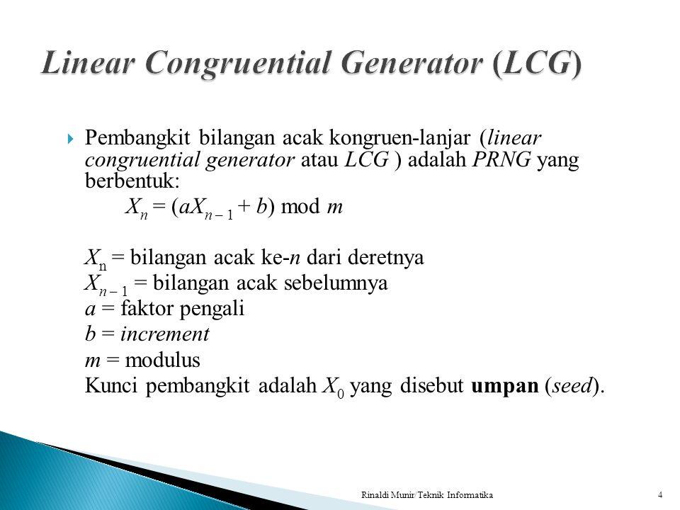  Pembangkit bilangan acak kongruen-lanjar (linear congruential generator atau LCG ) adalah PRNG yang berbentuk: X n = (aX n – 1 + b) mod m X n = bila