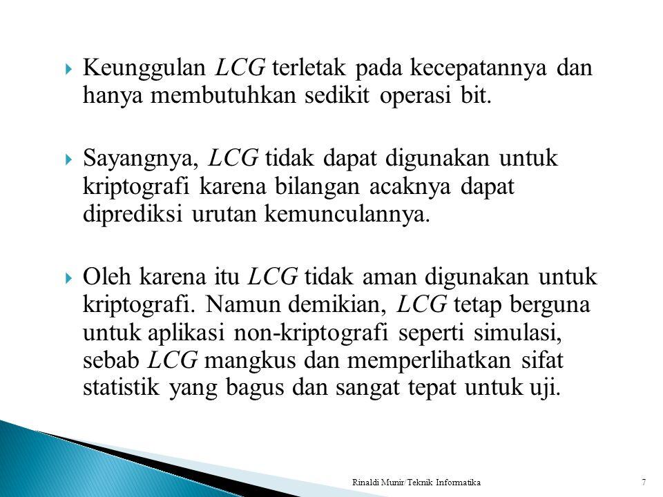  Keunggulan LCG terletak pada kecepatannya dan hanya membutuhkan sedikit operasi bit.  Sayangnya, LCG tidak dapat digunakan untuk kriptografi karena