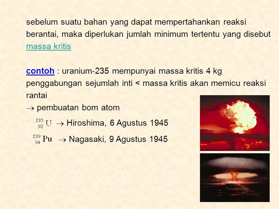 sebelum suatu bahan yang dapat mempertahankan reaksi berantai, maka diperlukan jumlah minimum tertentu yang disebut massa kritis contoh : uranium-235