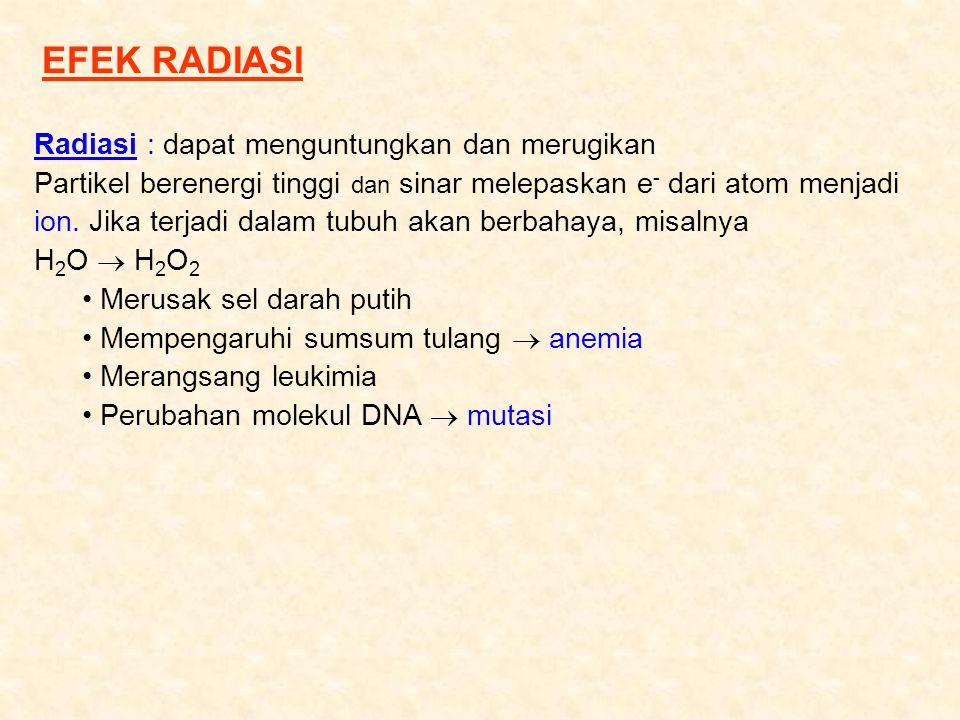 EFEK RADIASI Radiasi : dapat menguntungkan dan merugikan Partikel berenergi tinggi dan sinar melepaskan e - dari atom menjadi ion. Jika terjadi dalam