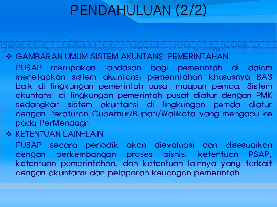 PENDAHULUAN (2/2)  GAMBARAN UMUM SISTEM AKUNTANSI PEMERINTAHAN PUSAP merupakan landasan bagi pemerintah di dalam menetapkan sistem akuntansi pemerintahan khususnya BAS baik di lingkungan pemerintah pusat maupun pemda.