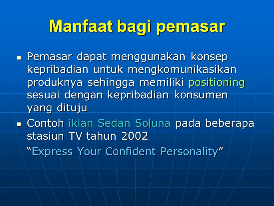 Manfaat bagi pemasar Pemasar dapat menggunakan konsep kepribadian untuk mengkomunikasikan produknya sehingga memiliki positioning sesuai dengan kepribadian konsumen yang dituju Pemasar dapat menggunakan konsep kepribadian untuk mengkomunikasikan produknya sehingga memiliki positioning sesuai dengan kepribadian konsumen yang dituju Contoh iklan Sedan Soluna pada beberapa stasiun TV tahun 2002 Contoh iklan Sedan Soluna pada beberapa stasiun TV tahun 2002 Express Your Confident Personality