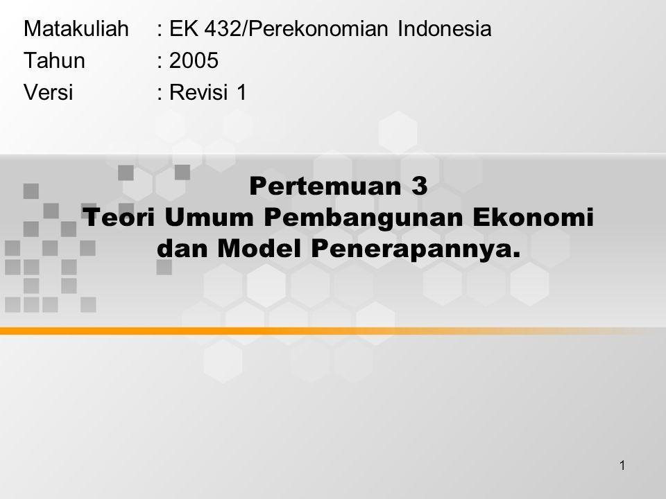 1 Pertemuan 3 Teori Umum Pembangunan Ekonomi dan Model Penerapannya. Matakuliah: EK 432/Perekonomian Indonesia Tahun: 2005 Versi: Revisi 1