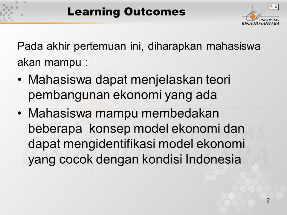2 Learning Outcomes Pada akhir pertemuan ini, diharapkan mahasiswa akan mampu : Mahasiswa dapat menjelaskan teori pembangunan ekonomi yang ada Mahasiswa mampu membedakan beberapa konsep model ekonomi dan dapat mengidentifikasi model ekonomi yang cocok dengan kondisi Indonesia