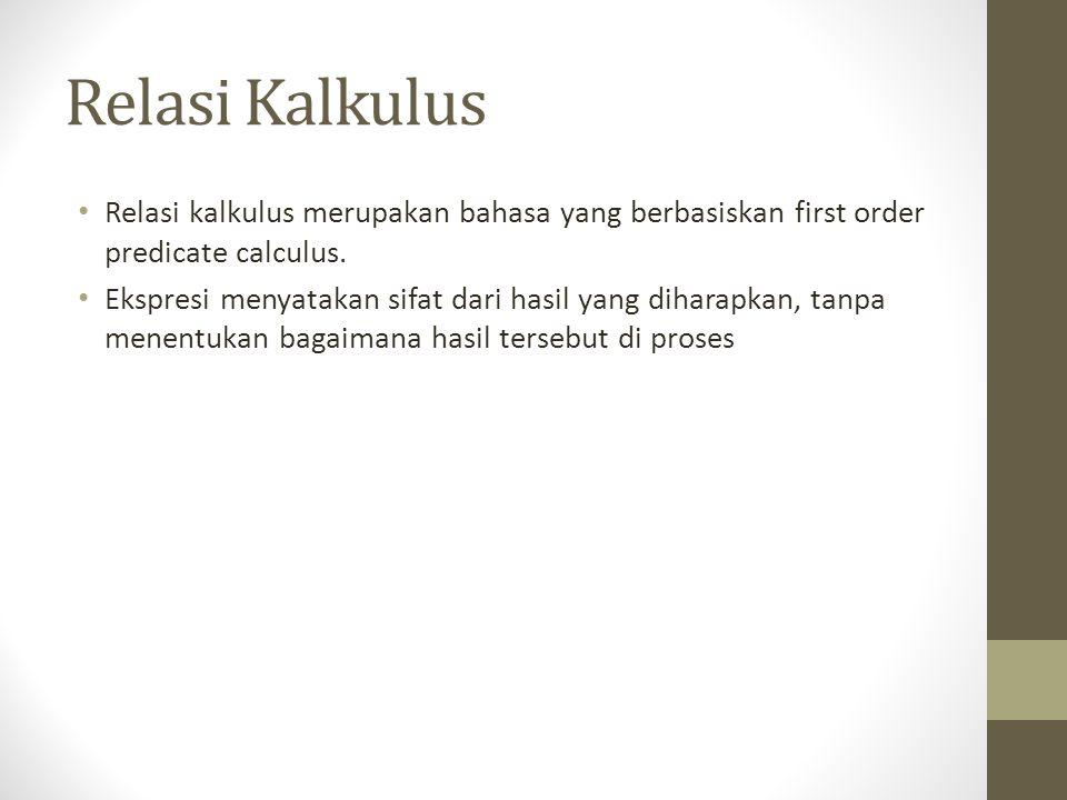 Relasi Kalkulus Relasi kalkulus merupakan bahasa yang berbasiskan first order predicate calculus. Ekspresi menyatakan sifat dari hasil yang diharapkan