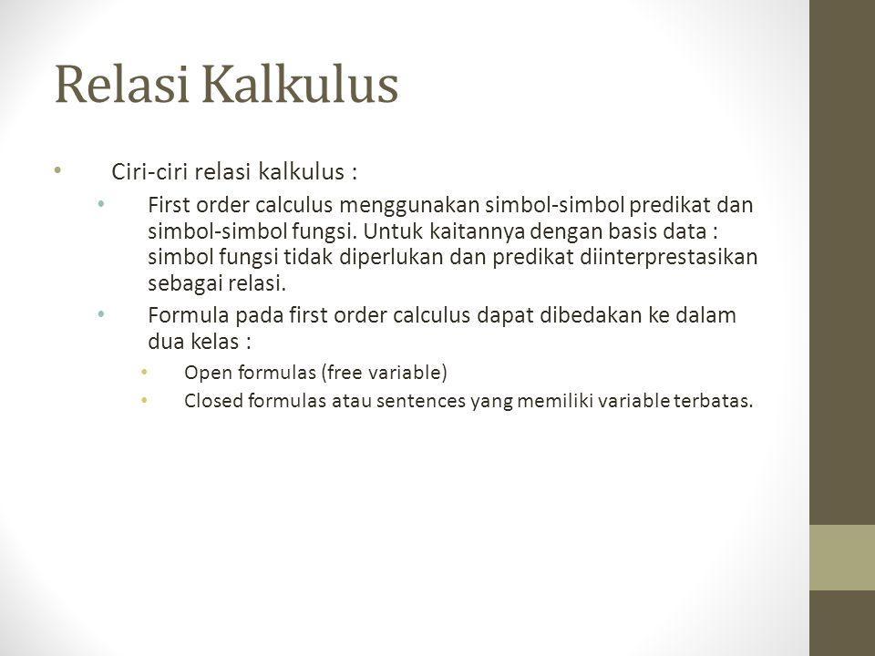 Relasi Kalkulus Ciri-ciri relasi kalkulus : First order calculus menggunakan simbol-simbol predikat dan simbol-simbol fungsi. Untuk kaitannya dengan b