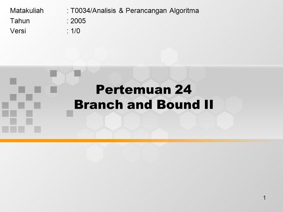 1 Pertemuan 24 Branch and Bound II Matakuliah: T0034/Analisis & Perancangan Algoritma Tahun: 2005 Versi: 1/0