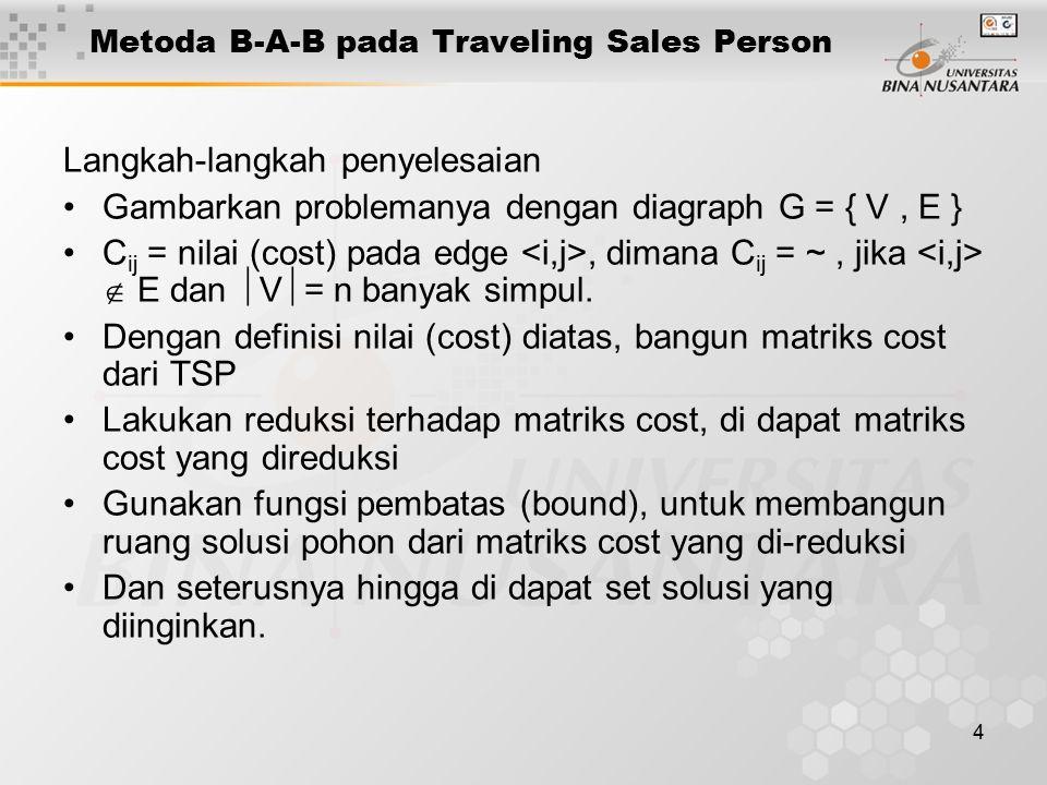 4 Metoda B-A-B pada Traveling Sales Person Langkah-langkah penyelesaian Gambarkan problemanya dengan diagraph G = { V, E } C ij = nilai (cost) pada edge, dimana C ij = ~, jika  E dan  V  = n banyak simpul.