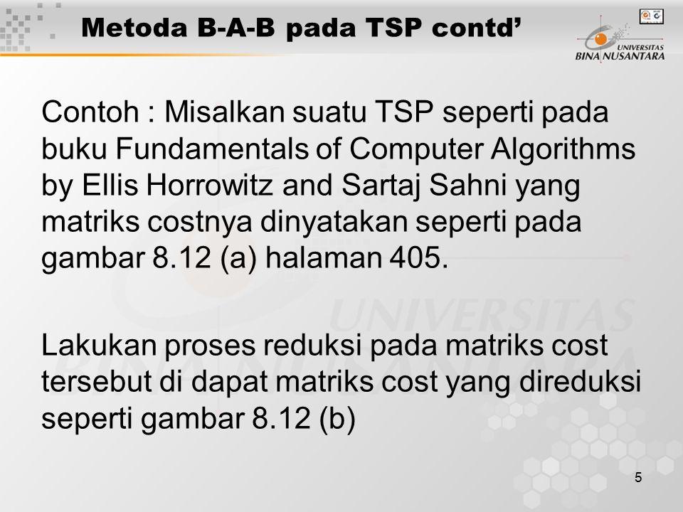 5 Metoda B-A-B pada TSP contd' Contoh : Misalkan suatu TSP seperti pada buku Fundamentals of Computer Algorithms by Ellis Horrowitz and Sartaj Sahni yang matriks costnya dinyatakan seperti pada gambar 8.12 (a) halaman 405.
