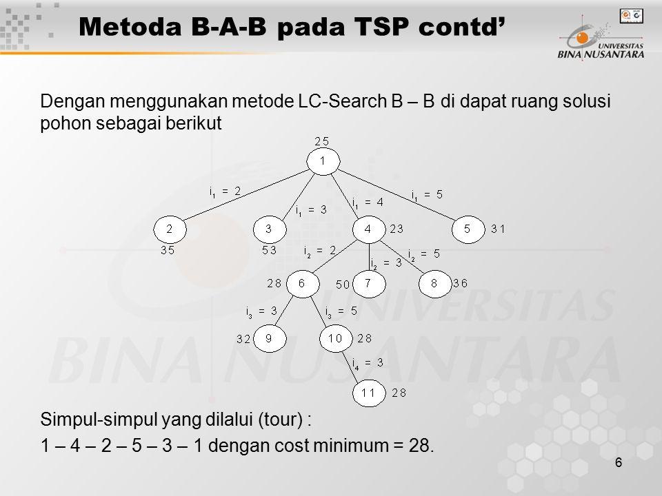 6 Metoda B-A-B pada TSP contd' Dengan menggunakan metode LC-Search B – B di dapat ruang solusi pohon sebagai berikut Simpul-simpul yang dilalui (tour) : 1 – 4 – 2 – 5 – 3 – 1 dengan cost minimum = 28.