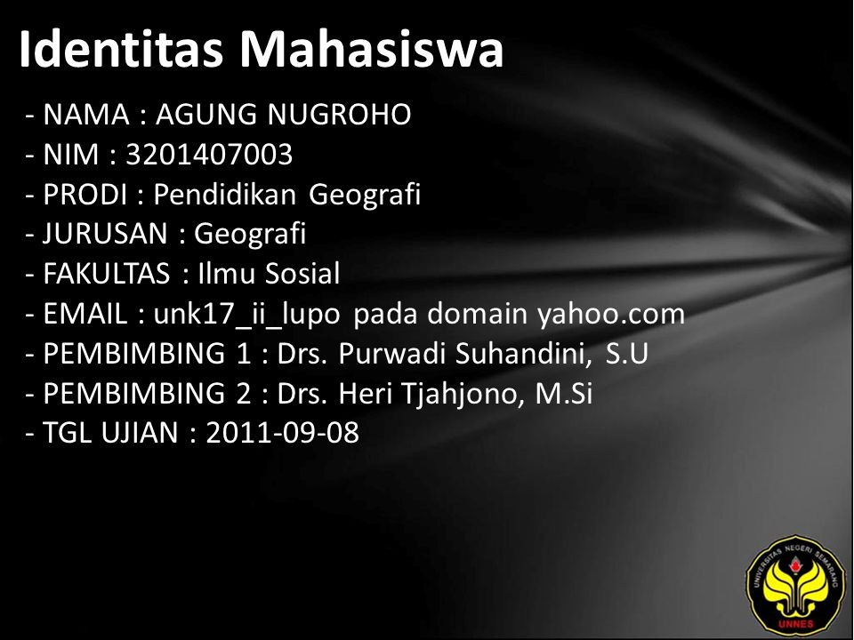 Identitas Mahasiswa - NAMA : AGUNG NUGROHO - NIM : 3201407003 - PRODI : Pendidikan Geografi - JURUSAN : Geografi - FAKULTAS : Ilmu Sosial - EMAIL : unk17_ii_lupo pada domain yahoo.com - PEMBIMBING 1 : Drs.
