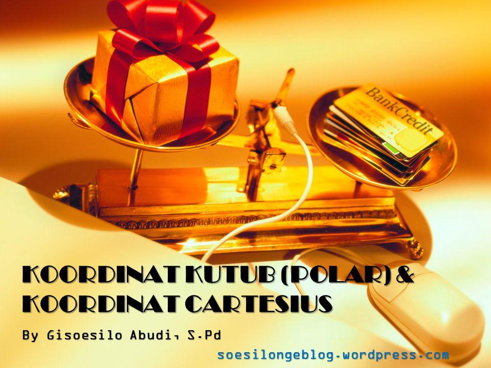 KOORDINAT KUTUB (POLAR) & KOORDINAT CARTESIUS By Gisoesilo Abudi, S.Pd soesilongeblog.wordpress.com