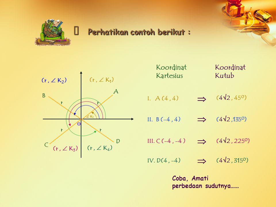 o (r,  K 1 ) (r,  K 2 ) (r,  K 3 ) (r,  K 4 )  K 1 A B C D Coba, Amati perbedaan sudutnya…… ※ P P P Perhatikan contoh berikut : Koordinat Kartesi