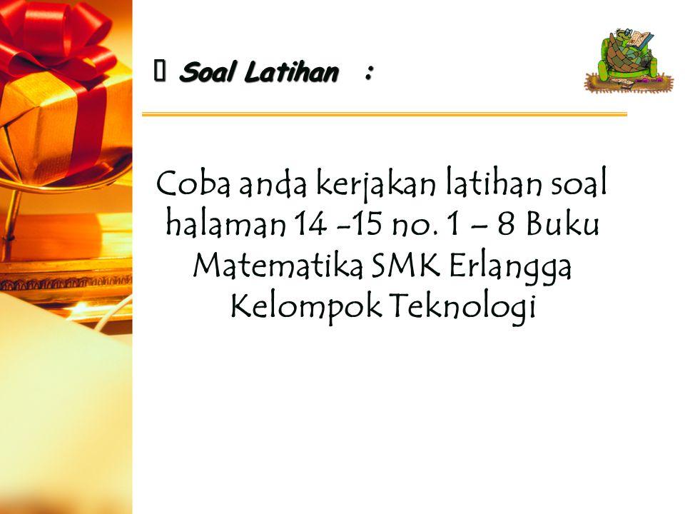 ※ Soal Latihan : Coba anda kerjakan latihan soal halaman 14 -15 no. 1 – 8 Buku Matematika SMK Erlangga Kelompok Teknologi