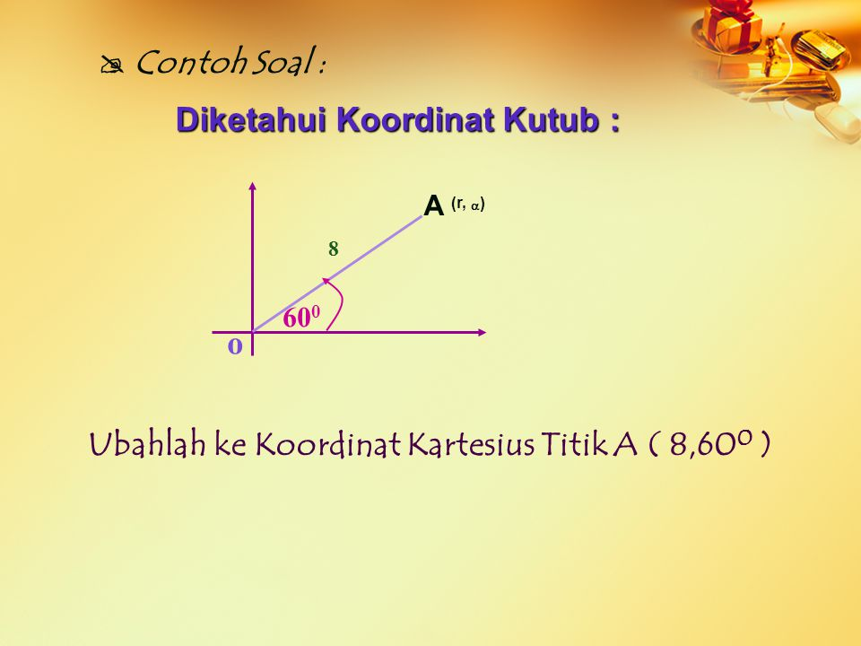 o A (r,  )  Contoh Soal :  60 0 8 Diketahui Koordinat Kutub : Ubahlah ke Koordinat Kartesius Titik A ( 8,60 0 )