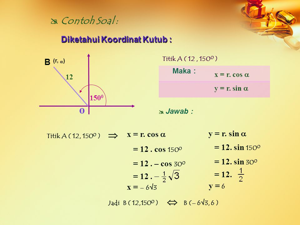 o B (r,  )  Contoh Soal :  150 0 12 Diketahui Koordinat Kutub : Maka : x = r. cos  y = r. sin  Titik A ( 12, 150 0 )  J awab :  x = r. cos  y