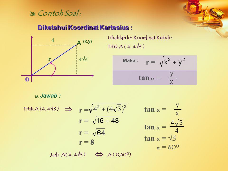  Contoh Soal : Diketahui Koordinat Kartesius : Titik A ( 4, – 4)  J awab :  Jadi A( 4, – 4 )  A (, 315 0 ) o 4 A (x,y) Maka : r = tan  = r = r = r = tan  = tan  = tan  = – 1  = 3 15 0 - 4