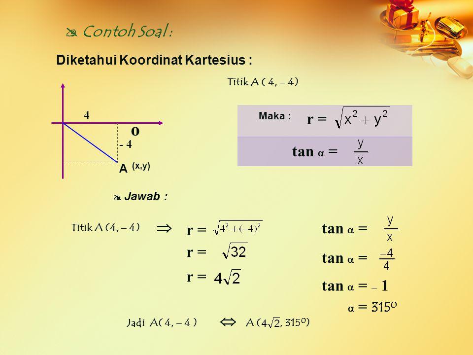  Contoh Soal : Diketahui Koordinat Kartesius : Titik A ( 4, – 4)  J awab :  Jadi A( 4, – 4 )  A (, 315 0 ) o 4 A (x,y) Maka : r = tan  = r = r =
