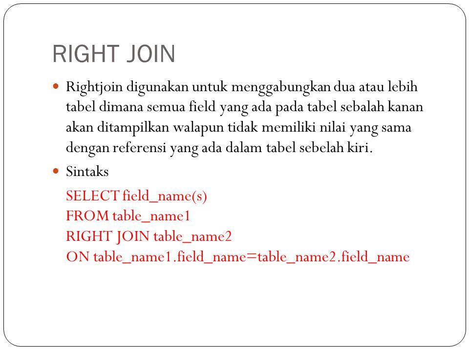 RIGHT JOIN Rightjoin digunakan untuk menggabungkan dua atau lebih tabel dimana semua field yang ada pada tabel sebalah kanan akan ditampilkan walapun tidak memiliki nilai yang sama dengan referensi yang ada dalam tabel sebelah kiri.