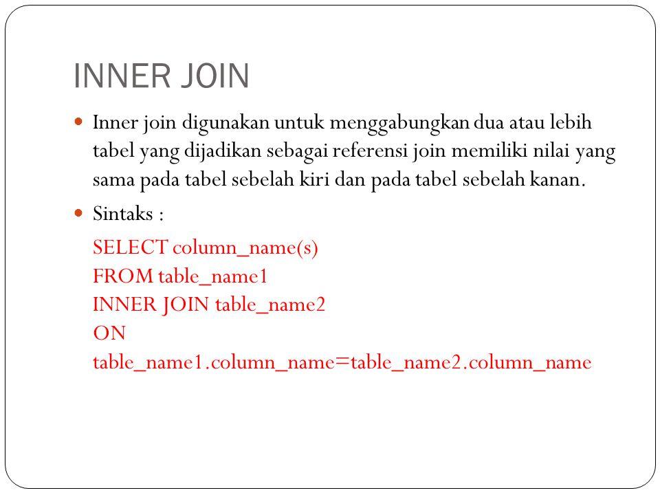 INNER JOIN Inner join digunakan untuk menggabungkan dua atau lebih tabel yang dijadikan sebagai referensi join memiliki nilai yang sama pada tabel sebelah kiri dan pada tabel sebelah kanan.