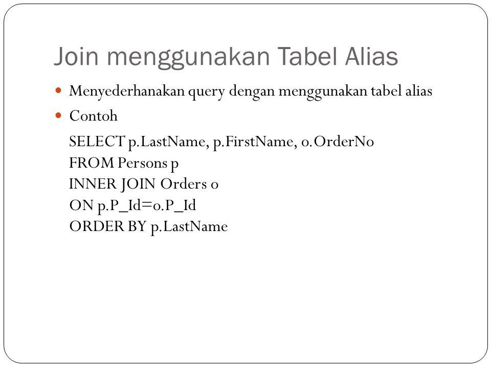 Join menggunakan Tabel Alias Menyederhanakan query dengan menggunakan tabel alias Contoh SELECT p.LastName, p.FirstName, o.OrderNo FROM Persons p INNER JOIN Orders o ON p.P_Id=o.P_Id ORDER BY p.LastName