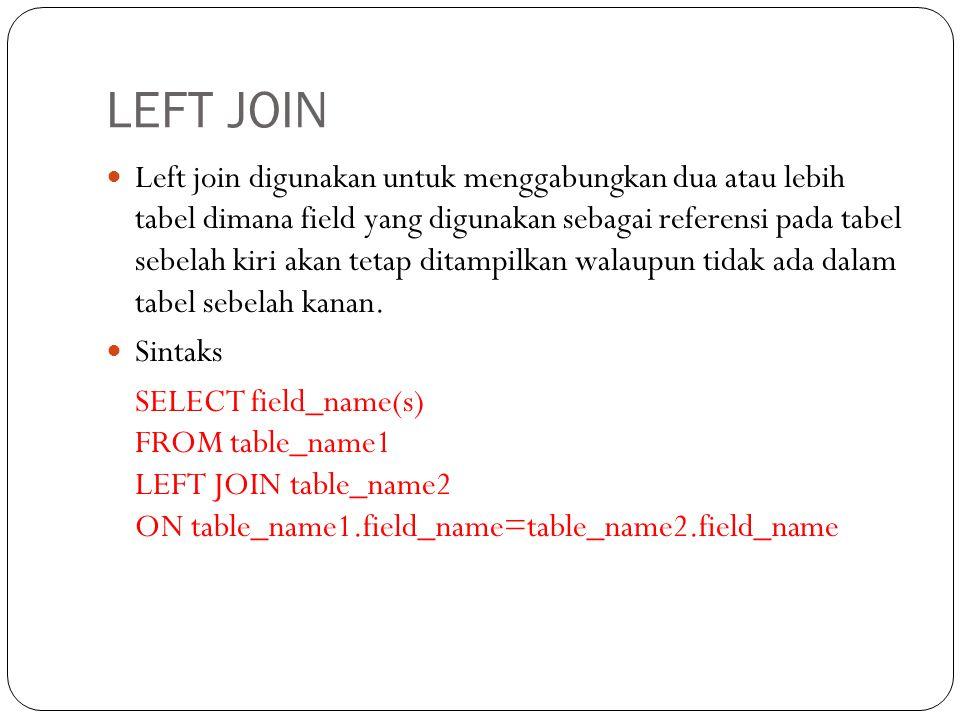 LEFT JOIN Left join digunakan untuk menggabungkan dua atau lebih tabel dimana field yang digunakan sebagai referensi pada tabel sebelah kiri akan tetap ditampilkan walaupun tidak ada dalam tabel sebelah kanan.