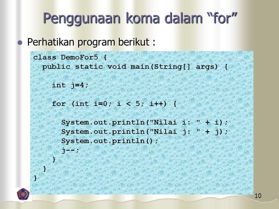 10 Penggunaan koma dalam for Perhatikan program berikut : Perhatikan program berikut : class DemoFor5 { public static void main(String[] args) { int j=4; for (int i=0; i < 5; i++) { System.out.println( Nilai i: + i); System.out.println( Nilai j: + j); System.out.println(); j--; }
