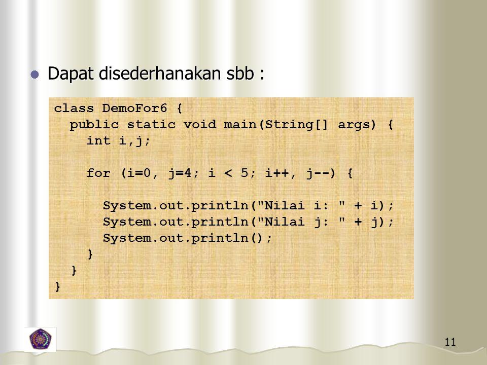 11 Dapat disederhanakan sbb : Dapat disederhanakan sbb : class DemoFor6 { public static void main(String[] args) { int i,j; for (i=0, j=4; i < 5; i++, j--) { System.out.println( Nilai i: + i); System.out.println( Nilai j: + j); System.out.println(); }