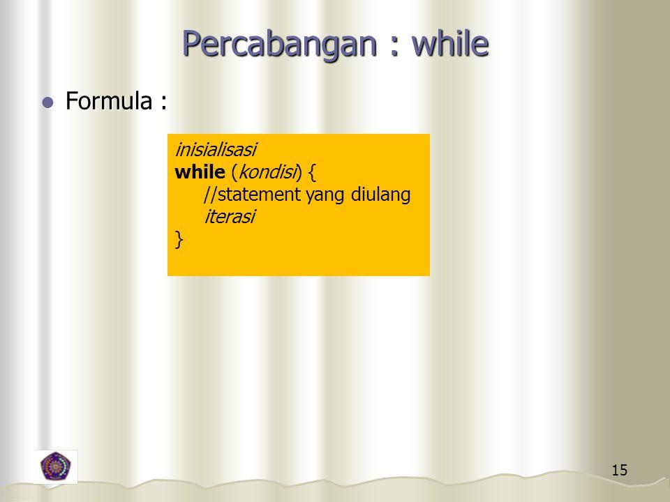 15 Percabangan : while Formula : Formula : inisialisasi while (kondisi) { //statement yang diulang iterasi }