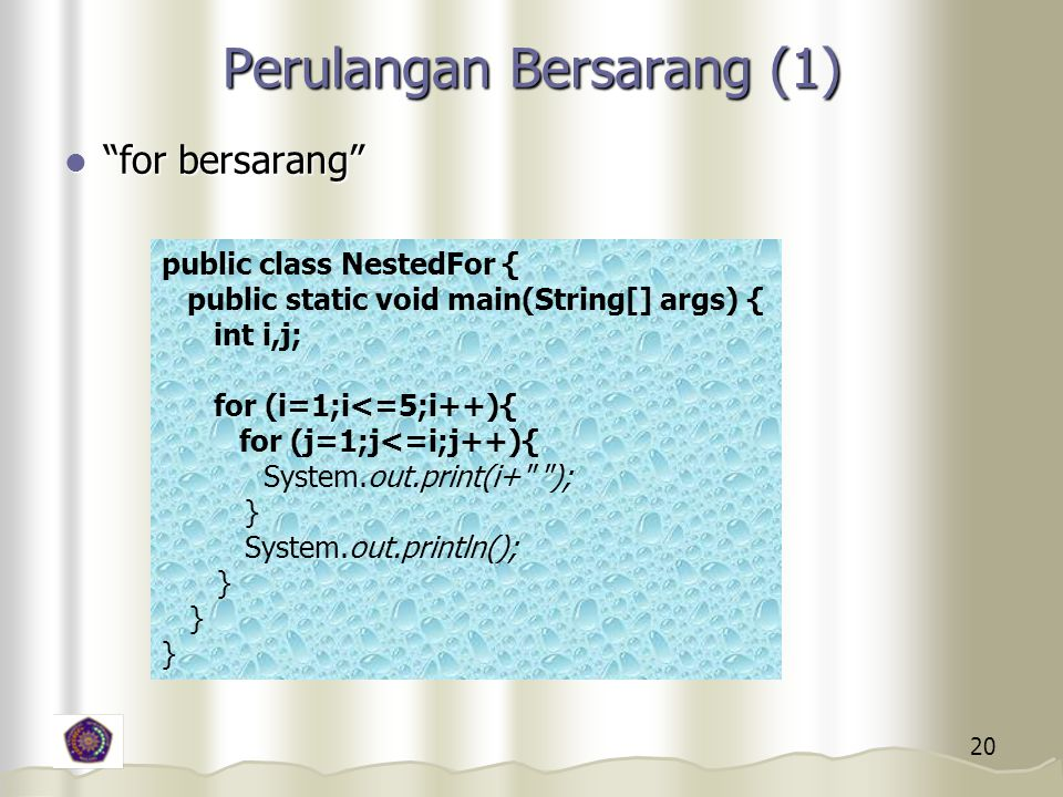 20 Perulangan Bersarang (1) for bersarang for bersarang public class NestedFor { public static void main(String[] args) { int i,j; for (i=1;i<=5;i++){ for (j=1;j<=i;j++){ System.out.print(i+ ); } System.out.println(); }
