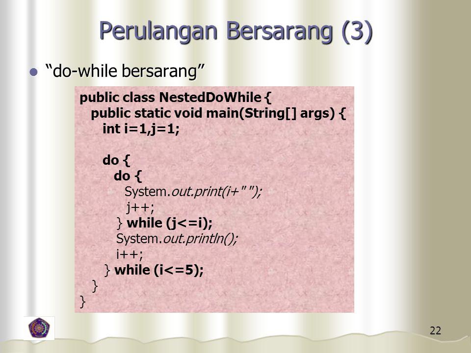 22 Perulangan Bersarang (3) do-while bersarang do-while bersarang public class NestedDoWhile { public static void main(String[] args) { int i=1,j=1; do { System.out.print(i+ ); j++; } while (j<=i); System.out.println(); i++; } while (i<=5); }