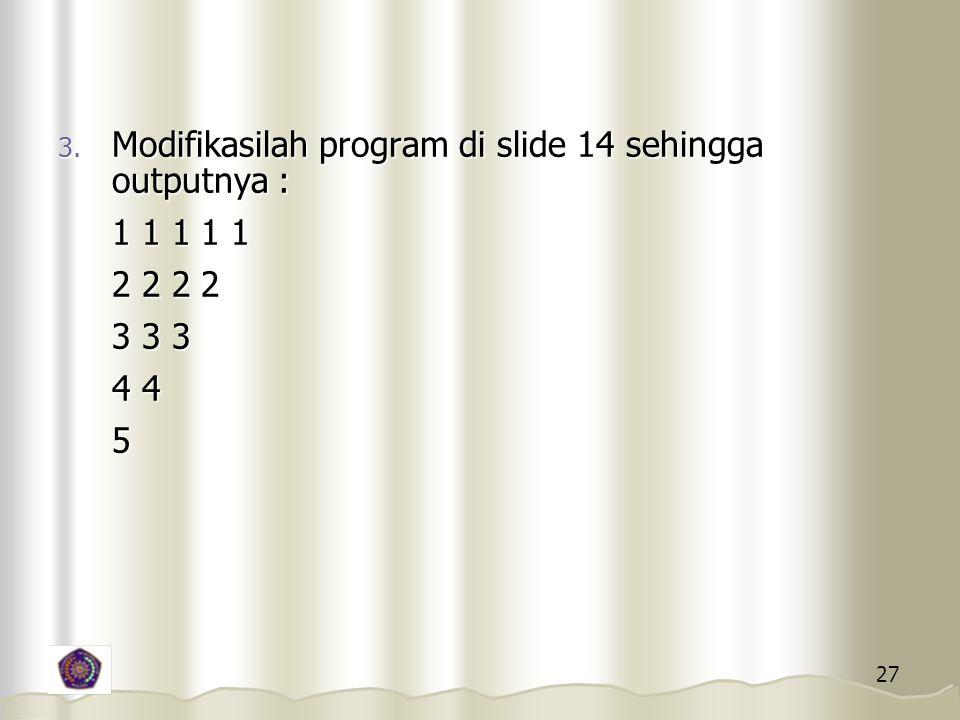 27 3. Modifikasilah program di slide 14 sehingga outputnya : 1 1 1 1 1 2 2 2 2 3 3 3 4 4 5