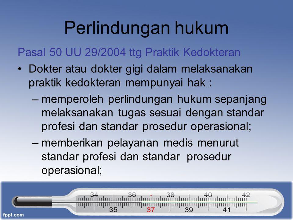 Perlindungan hukum Pasal 50 UU 29/2004 ttg Praktik Kedokteran Dokter atau dokter gigi dalam melaksanakan praktik kedokteran mempunyai hak : –memperole