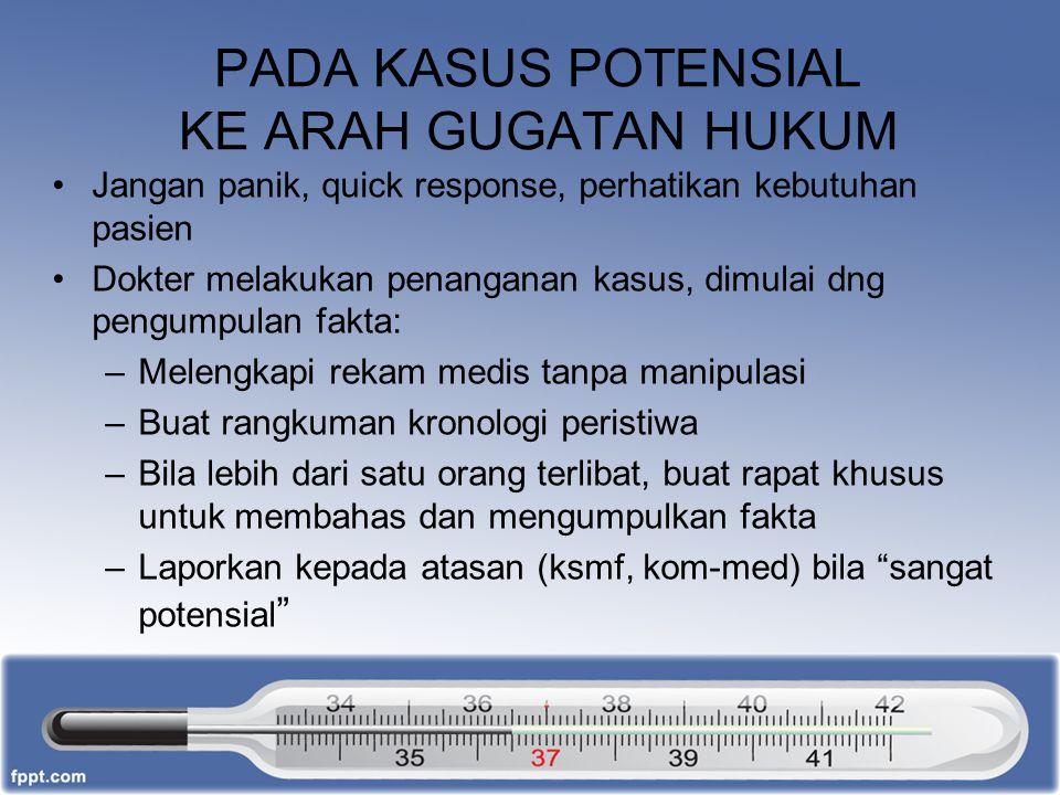PADA KASUS POTENSIAL KE ARAH GUGATAN HUKUM Jangan panik, quick response, perhatikan kebutuhan pasien Dokter melakukan penanganan kasus, dimulai dng pe