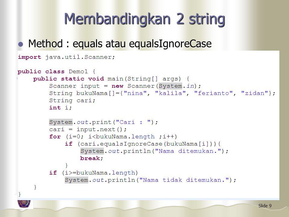 Slide 9 Membandingkan 2 string Method : equals atau equalsIgnoreCase Method : equals atau equalsIgnoreCase