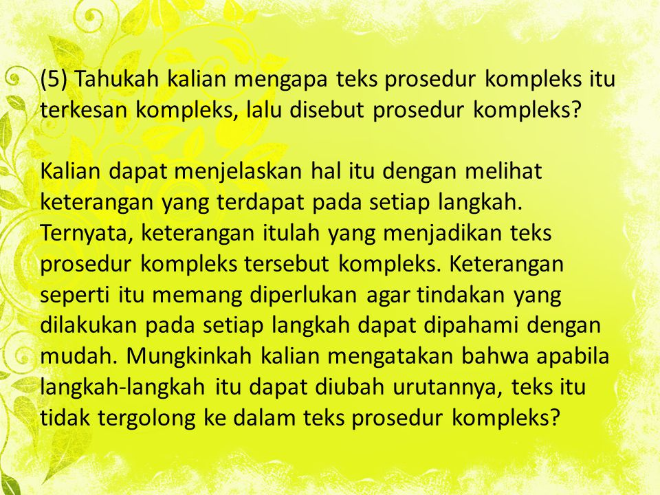 (5) Tahukah kalian mengapa teks prosedur kompleks itu terkesan kompleks, lalu disebut prosedur kompleks? Kalian dapat menjelaskan hal itu dengan melih