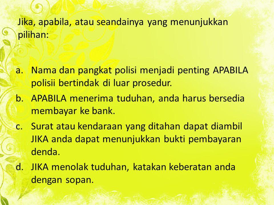 Jika, apabila, atau seandainya yang menunjukkan pilihan: a.Nama dan pangkat polisi menjadi penting APABILA polisii bertindak di luar prosedur. b.APABI