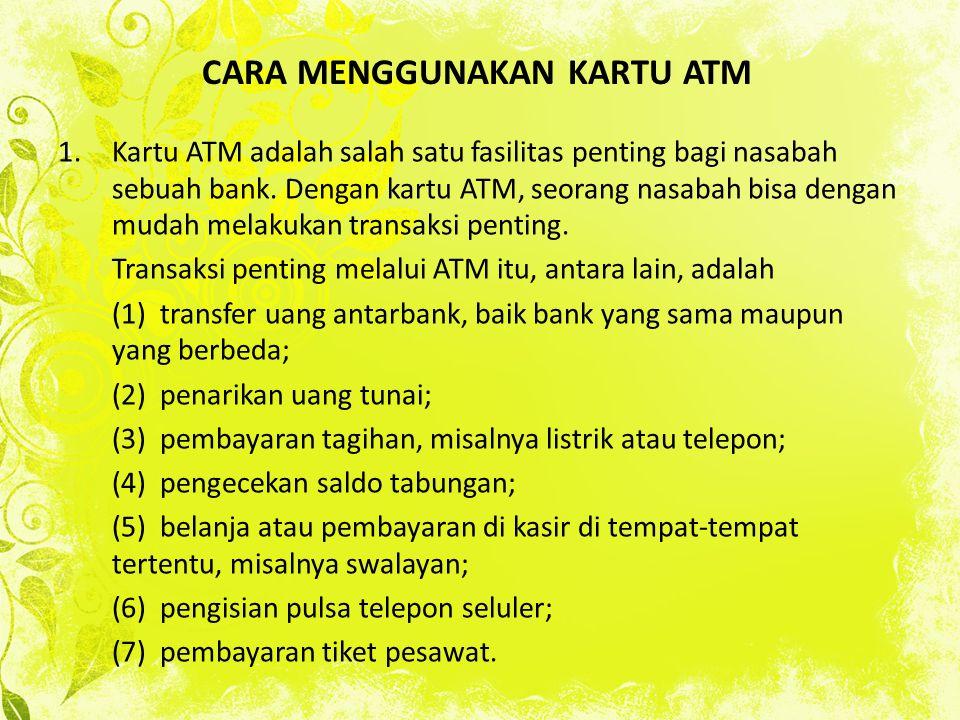 CARA MENGGUNAKAN KARTU ATM 1.Kartu ATM adalah salah satu fasilitas penting bagi nasabah sebuah bank. Dengan kartu ATM, seorang nasabah bisa dengan mud