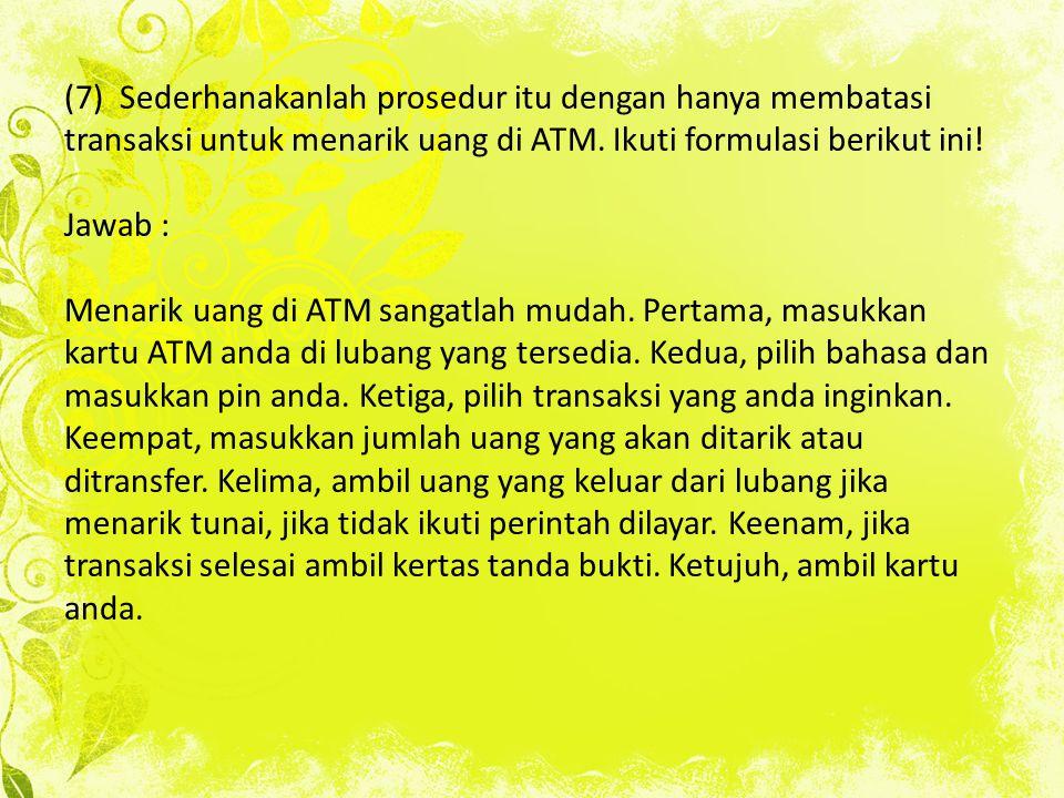 (7) Sederhanakanlah prosedur itu dengan hanya membatasi transaksi untuk menarik uang di ATM. Ikuti formulasi berikut ini! Jawab : Menarik uang di ATM