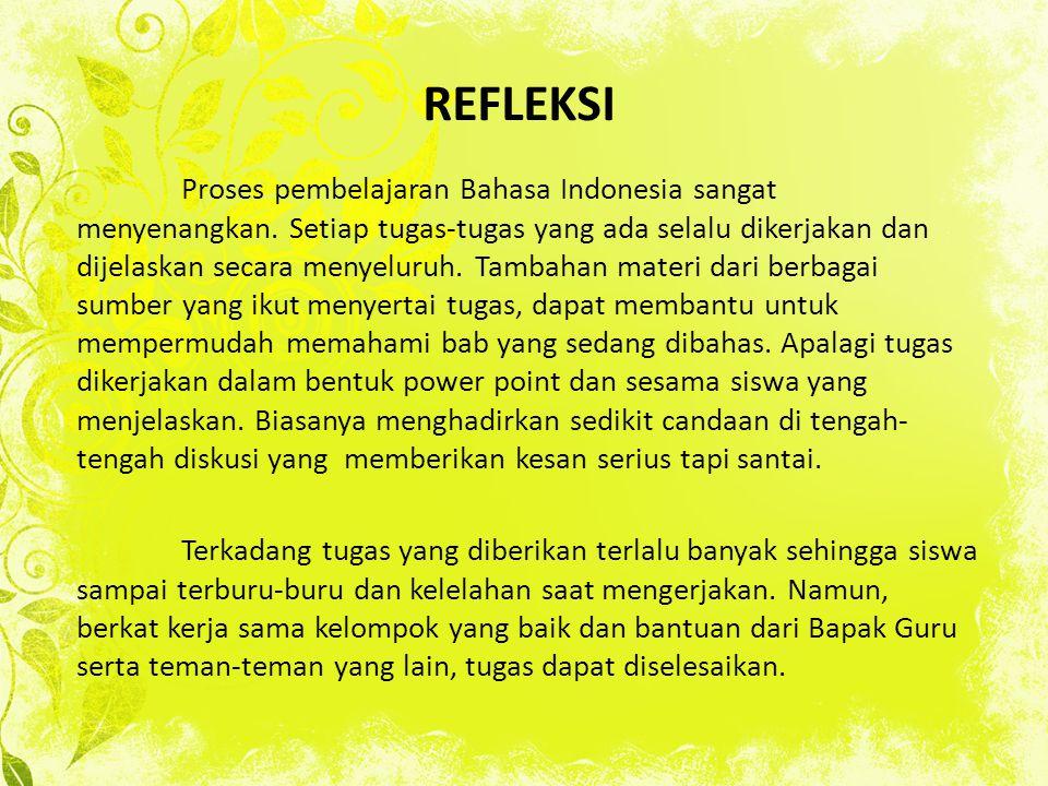 REFLEKSI Proses pembelajaran Bahasa Indonesia sangat menyenangkan. Setiap tugas-tugas yang ada selalu dikerjakan dan dijelaskan secara menyeluruh. Tam