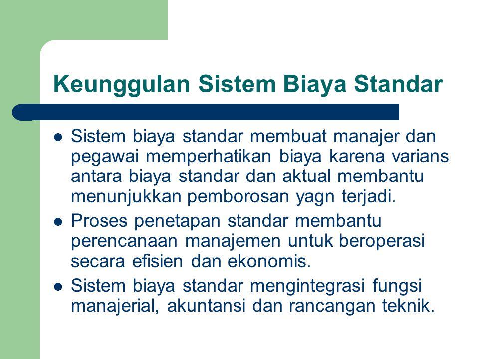 Keunggulan Sistem Biaya Standar Sistem biaya standar membuat manajer dan pegawai memperhatikan biaya karena varians antara biaya standar dan aktual me