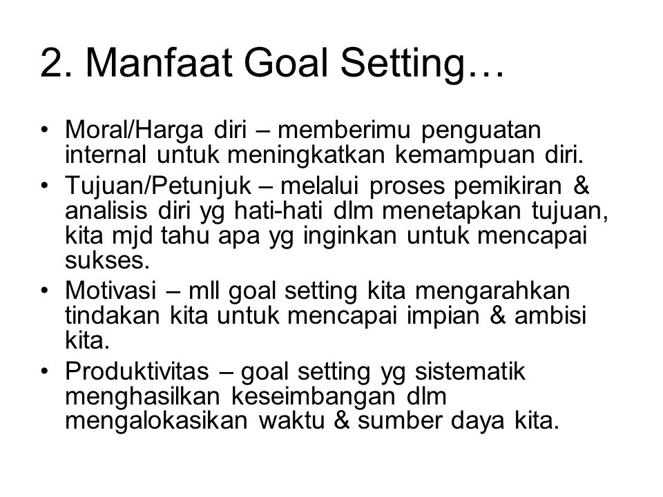 2. Manfaat Goal Setting… Moral/Harga diri – memberimu penguatan internal untuk meningkatkan kemampuan diri. Tujuan/Petunjuk – melalui proses pemikiran