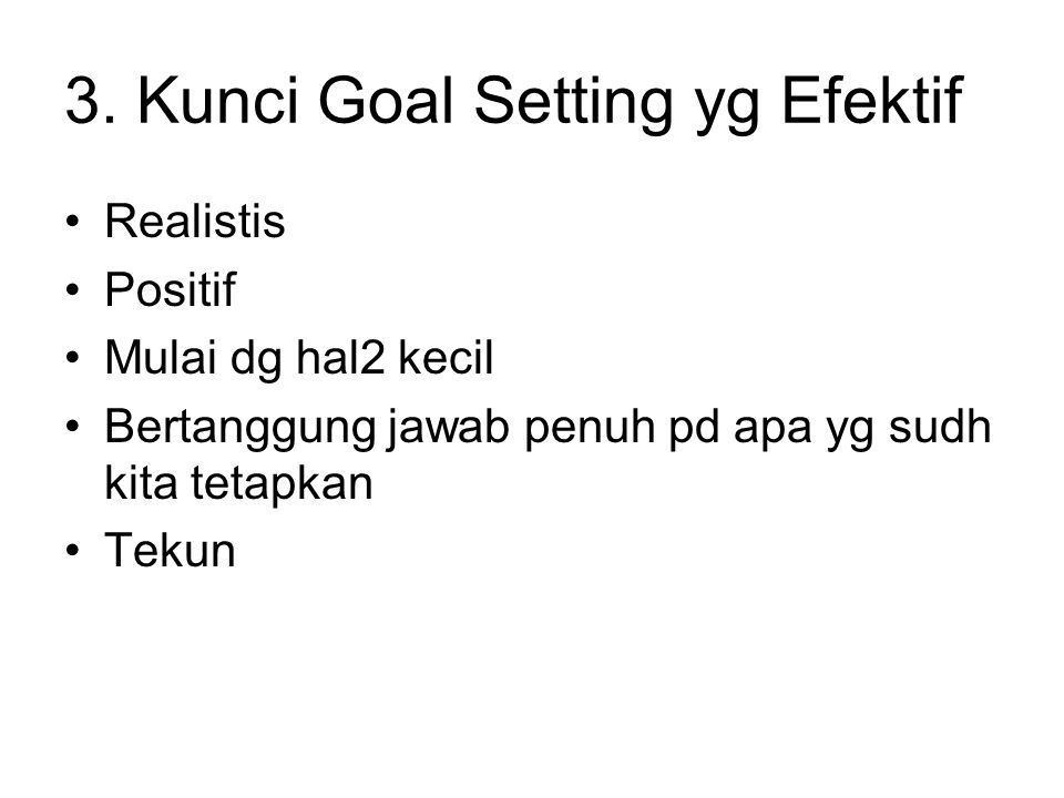 3. Kunci Goal Setting yg Efektif Realistis Positif Mulai dg hal2 kecil Bertanggung jawab penuh pd apa yg sudh kita tetapkan Tekun